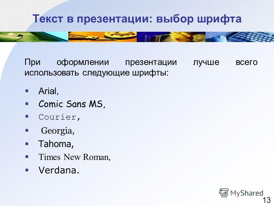 Текст в презентации: выбор шрифта При оформлении презентации лучше всего использовать следующие шрифты: Arial, Comic Sans MS, Courier, Georgia, Tahoma, Times New Roman, Verdana. 13