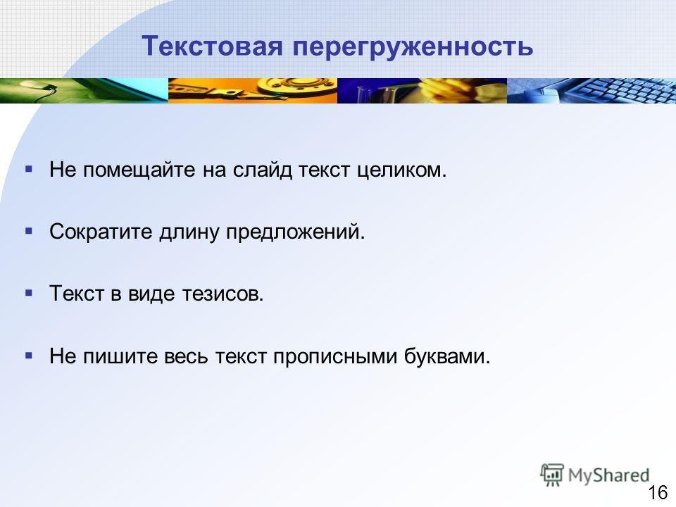 Текстовая перегруженность Не помещайте на слайд текст целиком. Сократите длину предложений. Текст в виде тезисов. Не пишите весь текст прописными буквами. 16