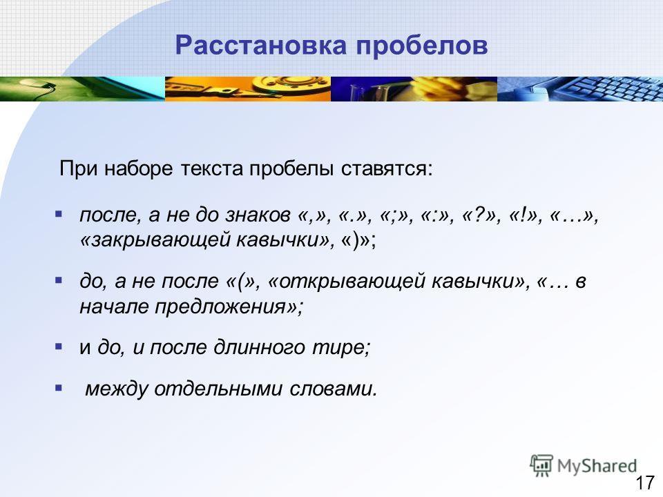 Расстановка пробелов При наборе текста пробелы ставятся: после, а не до знаков «,», «.», «;», «:», «?», «!», «…», «закрывающей кавычки», «)»; до, а не после «(», «открывающей кавычки», «… в начале предложения»; и до, и после длинного тире; между отде