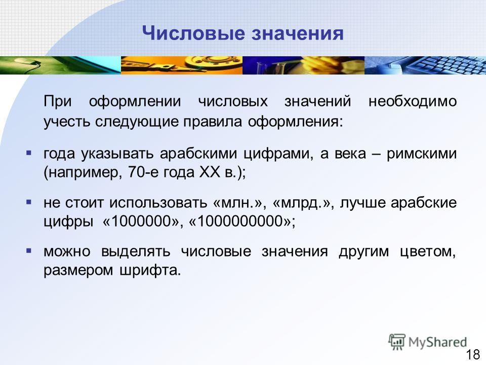 Числовые значения При оформлении числовых значений необходимо учесть следующие правила оформления: года указывать арабскими цифрами, а века – римскими (например, 70-е года XX в.); не стоит использовать «млн.», «млрд.», лучше арабские цифры «1000000»,