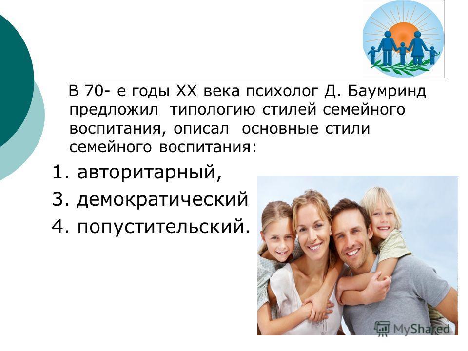 В 70- е годы XX века психолог Д. Баумринд предложил типологию стилей семейного воспитания, описал основные стили семейного воспитания: 1. авторитарный, 3. демократический 4. попустительский.