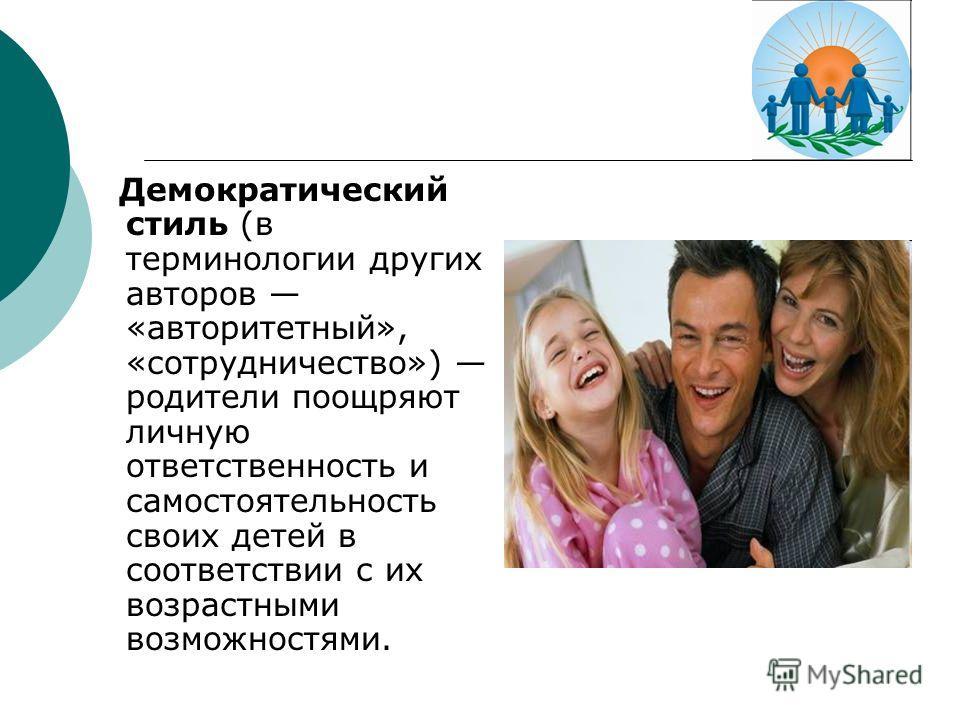 Демократический стиль (в терминологии других авторов «авторитетный», «сотрудничество») родители поощряют личную ответственность и самостоятельность своих детей в соответствии с их возрастными возможностями.