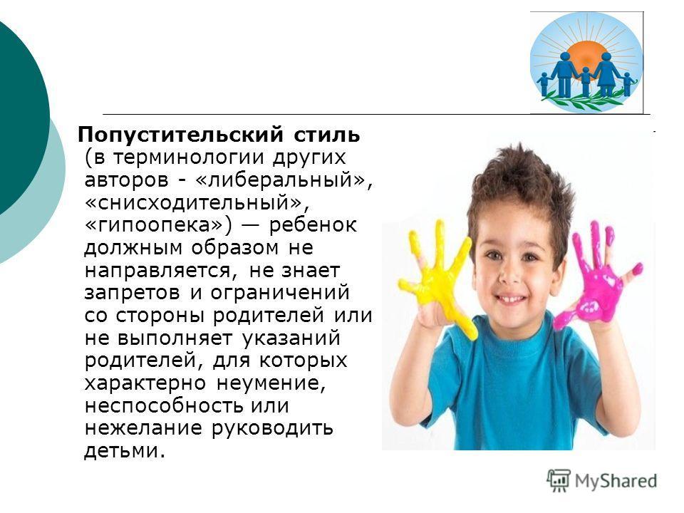 Попустительский стиль (в терминологии других авторов - «либеральный», «снисходительный», «гипоопека») ребенок должным образом не направляется, не знает запретов и ограничений со стороны родителей или не выполняет указаний родителей, для которых харак