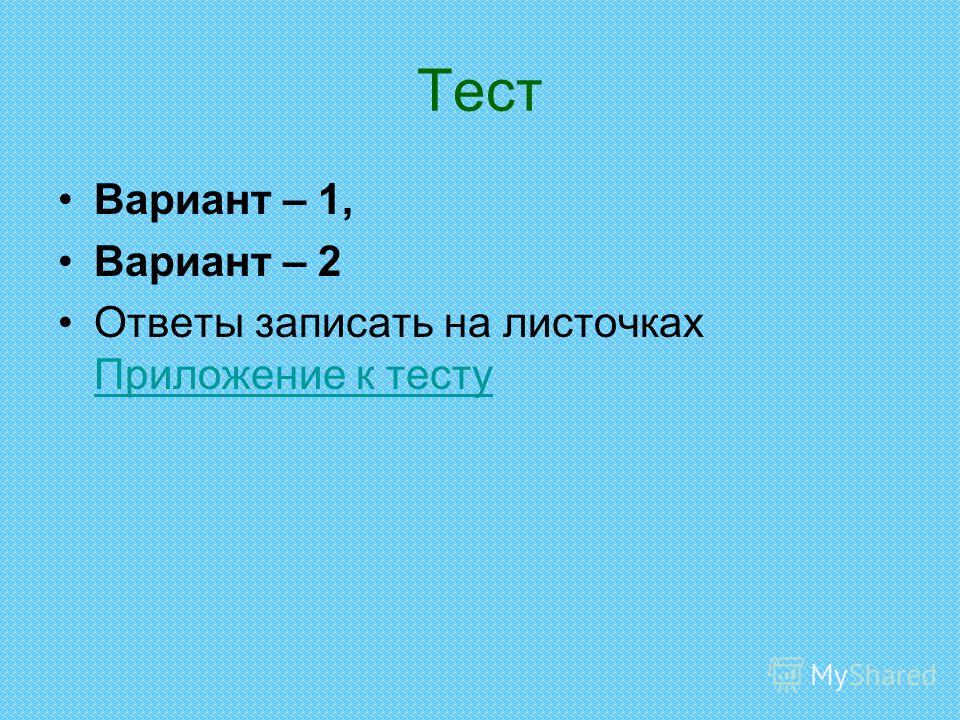 Тест Вариант – 1, Вариант – 2 Ответы записать на листочках Приложение к тесту Приложение к тесту