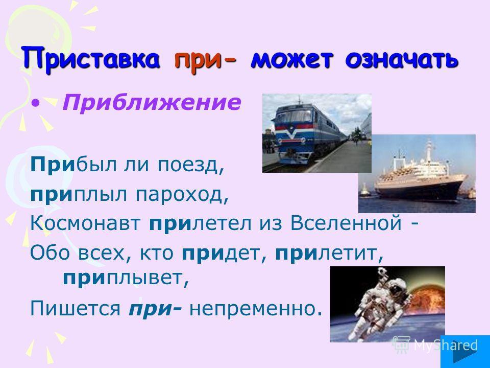Приставка при- может означать Приближение Прибыл ли поезд, приплыл пароход, Космонавт прилетел из Вселенной - Обо всех, кто придет, прилетит, приплывет, Пишется при- непременно.