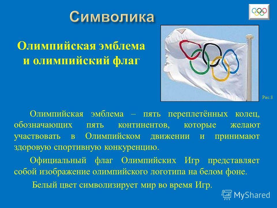 Олимпийская эмблема – пять переплетённых колец, обозначающих пять континентов, которые желают участвовать в Олимпийском движении и принимают здоровую спортивную конкуренцию. Официальный флаг Олимпийских Игр представляет собой изображение олимпийского