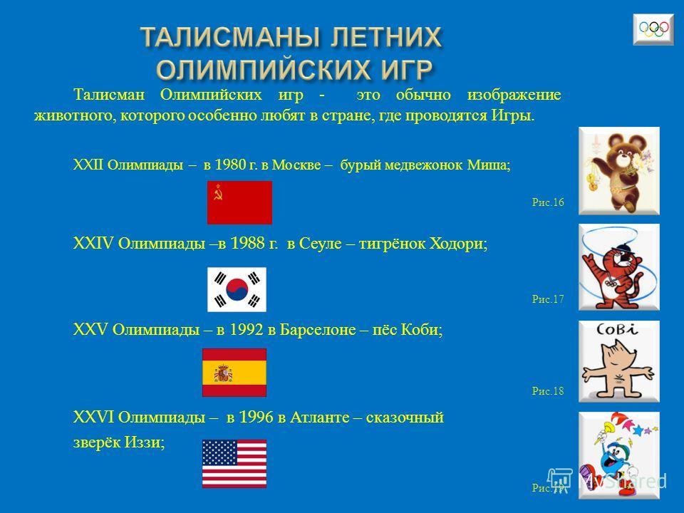 Талисман Олимпийских игр - это обычно изображение животного, которого особенно любят в стране, где проводятся Игры. XXII Олимпиады – в 1980 г. в Москве – бурый медвежонок Миша ; XXIV Олимпиады – в 1988 г. в Сеуле – тигрёнок Ходори ; XXV Олимпиады – в