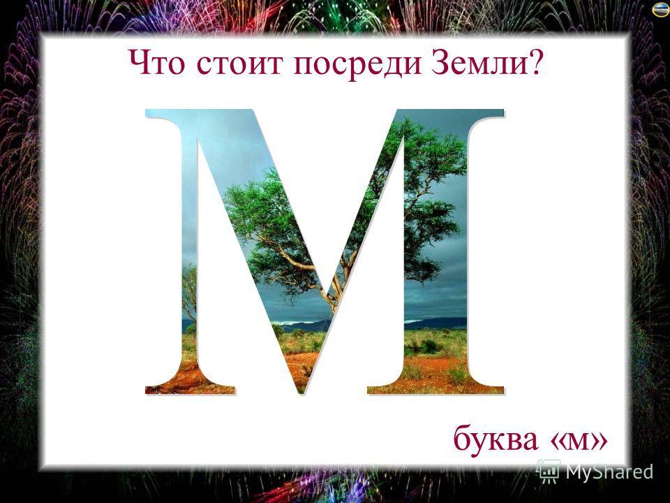 Что стоит посреди Земли? буква «м»