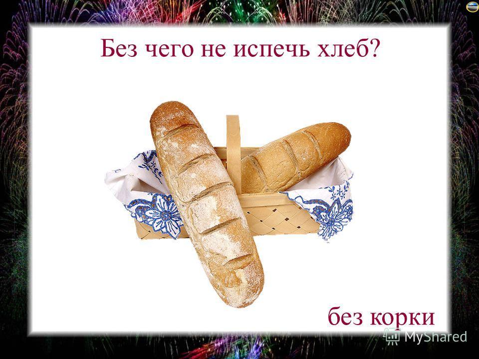 Без чего не испечь хлеб? без корки