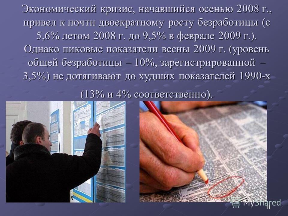 11 Экономический кризис, начавшийся осенью 2008 г., привел к почти двоекратному росту безработицы (с 5,6% летом 2008 г. до 9,5% в феврале 2009 г.). Однако пиковые показатели весны 2009 г. (уровень общей безработицы – 10%, зарегистрированной – 3,5%) н