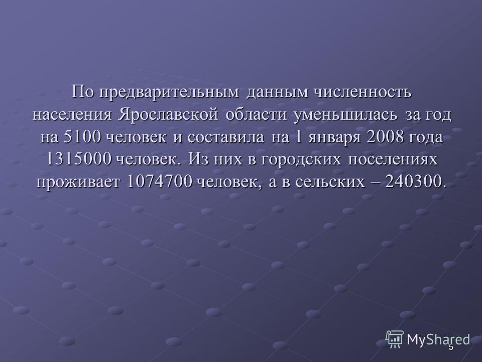 5 По предварительным данным численность населения Ярославской области уменьшилась за год на 5100 человек и составила на 1 января 2008 года 1315000 человек. Из них в городских поселениях проживает 1074700 человек, а в сельских – 240300.