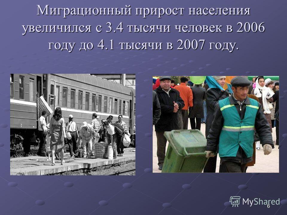 6 Миграционный прирост населения увеличился с 3.4 тысячи человек в 2006 году до 4.1 тысячи в 2007 году.