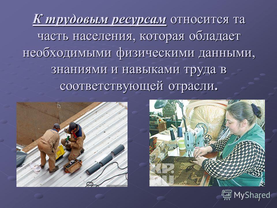 7 К трудовым ресурсам относится та часть населения, которая обладает необходимыми физическими данными, знаниями и навыками труда в соответствующей отрасли.