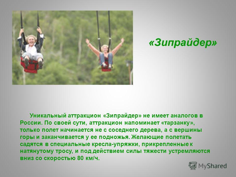 Уникальный аттракцион «Зипрайдер» не имеет аналогов в России. По своей сути, аттракцион напоминает «тарзанку», только полет начинается не с соседнего дерева, а с вершины горы и заканчивается у ее подножья. Желающие полетать садятся в специальные крес