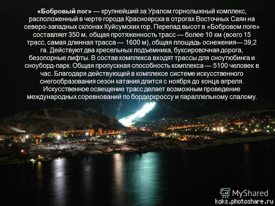 «Бобровый лог» крупнейший за Уралом горнолыжный комплекс, расположенный в черте города Красноярска в отрогах Восточных Саян на северо-западных склонах Куйсумских гор. Перепад высот в «Бобровом логе» составляет 350 м, общая протяженность трасс более 1