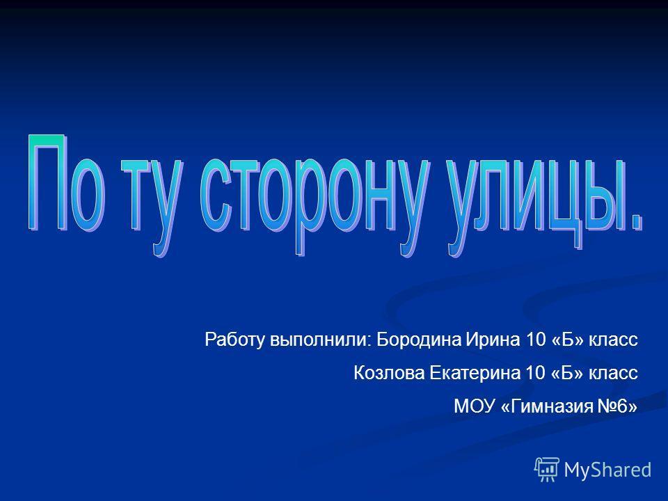 Работу выполнили: Бородина Ирина 10 «Б» класс Козлова Екатерина 10 «Б» класс МОУ «Гимназия 6»
