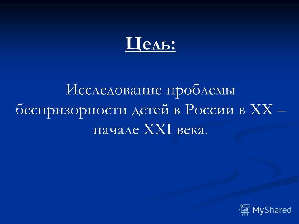 Цель: Исследование проблемы беспризорности детей в России в XX – начале XXI века.