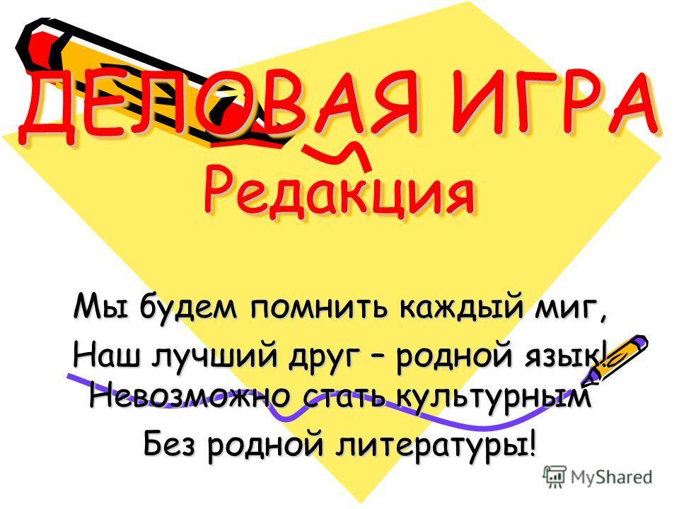 ДЕЛОВАЯ ИГРА Редакция Мы будем помнить каждый миг, Наш лучший друг – родной язык! Невозможно стать культурным Без родной литературы!