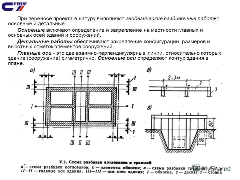 6 При переносе проекта в натуру выполняют геодезические разбивочные работы: основные и детальные. Основные включают определение и закрепление на местности главных и основных осей зданий и сооружений. Детальные работы обеспечивают закрепление конфигур