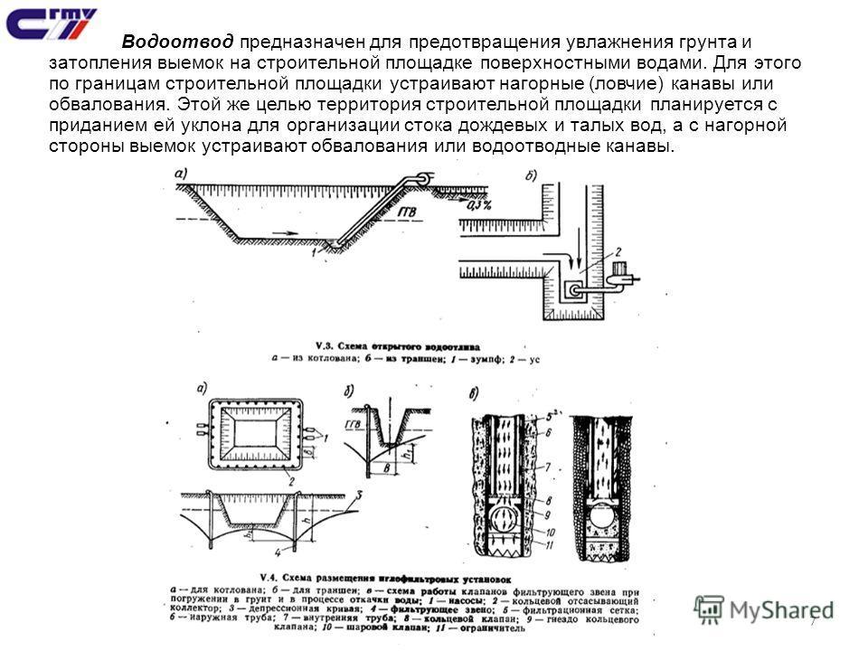7 Водоотвод предназначен для предотвращения увлажнения грунта и затопления выемок на строительной площадке поверхностными водами. Для этого по границам строительной площадки устраивают нагорные (ловчие) канавы или обвалования. Этой же целью территори