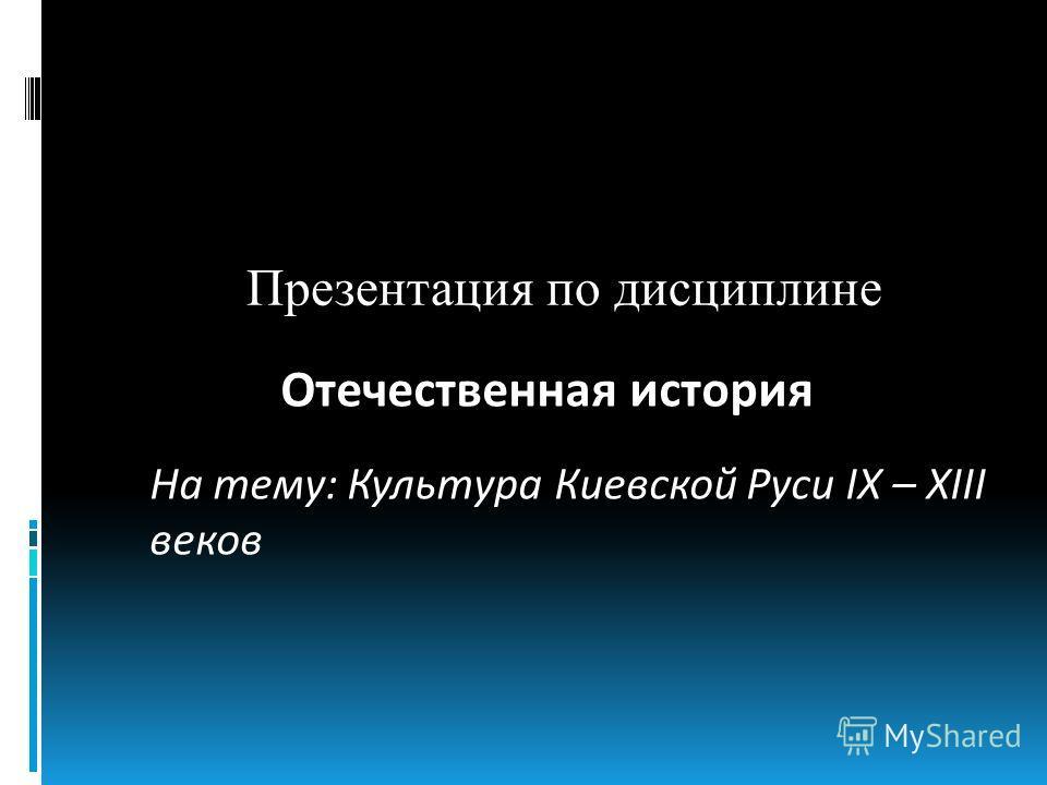 Презентация по дисциплине Отечественная история На тему: Культура Киевской Руси IX – XIII веков