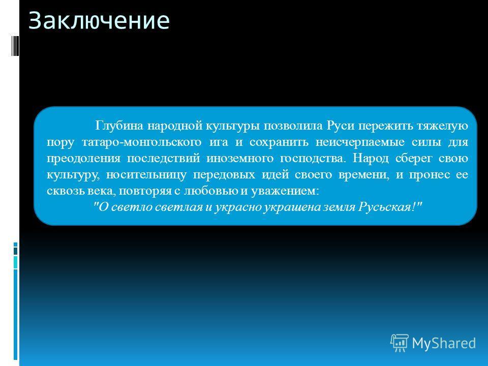 Заключение Глубина народной культуры позволила Руси пережить тяжелую пору татаро-монгольского ига и сохранить неисчерпаемые силы для преодоления последствий иноземного господства. Народ сберег свою культуру, носительницу передовых идей своего времени