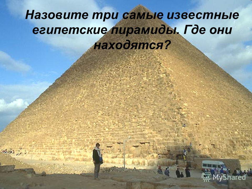 Назовите три самые известные египетские пирамиды. Где они находятся?