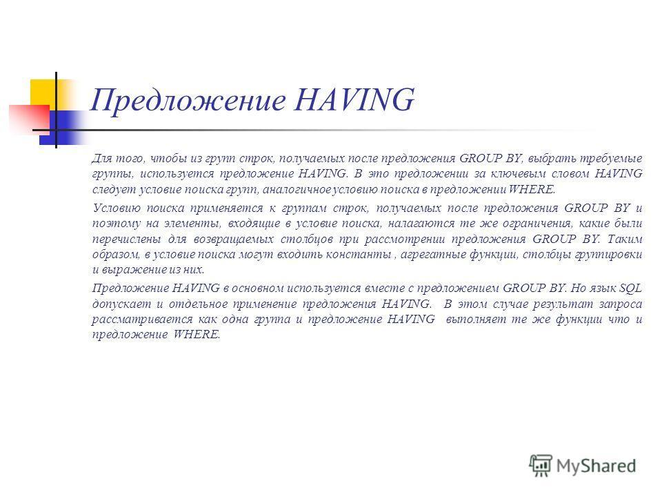 Предложение HAVING Для того, чтобы из групп строк, получаемых после предложения GROUP BY, выбрать требуемые группы, используется предложение HAVING. В это предложении за ключевым словом HAVING следует условие поиска групп, аналогичное условию поиска
