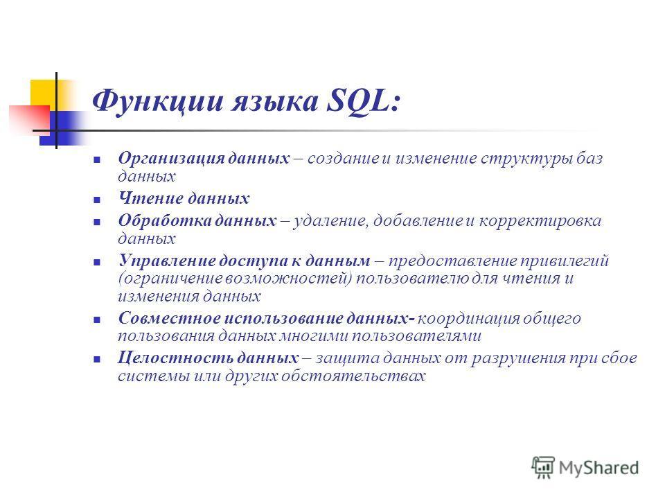 Функции языка SQL: Организация данных – создание и изменение структуры баз данных Чтение данных Обработка данных – удаление, добавление и корректировка данных Управление доступа к данным – предоставление привилегий (ограничение возможностей) пользова