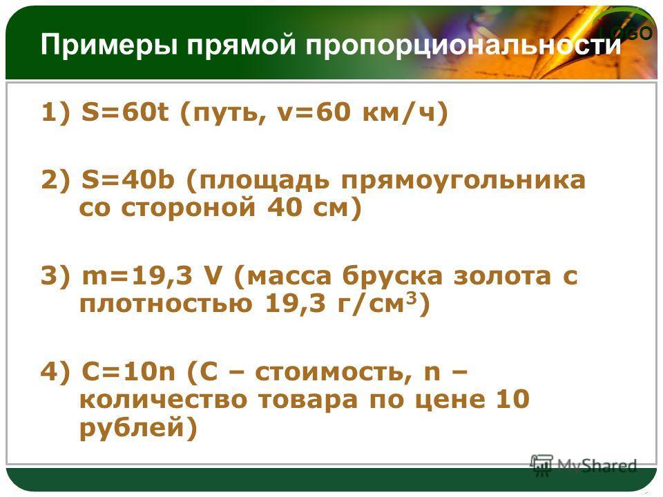 LOGO Примеры прямой пропорциональности 1) S=60t (путь, v=60 км/ч) 2) S=40b (площадь прямоугольника со стороной 40 см) 3) m=19,3 V (масса бруска золота с плотностью 19,3 г/см 3 ) 4) C=10n (С – стоимость, n – количество товара по цене 10 рублей)