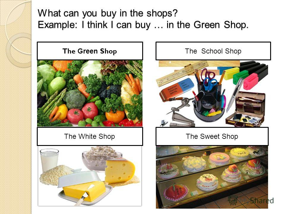 What can you buy in the shops? Example: I think I can buy … in the Green Shop. The Green Shop The School Shop The Sweet ShopThe White Shop