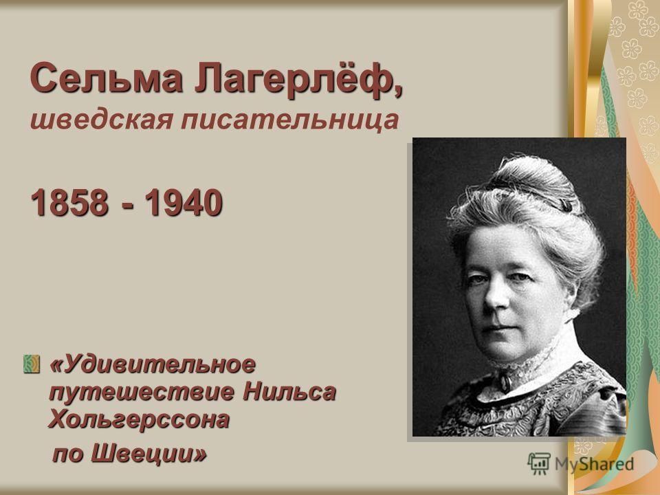 Сельма Лагерлёф, 1858 - 1940 Сельма Лагерлёф, шведская писательница 1858 - 1940 «Удивительное путешествие Нильса Хольгерссона по Швеции» по Швеции»