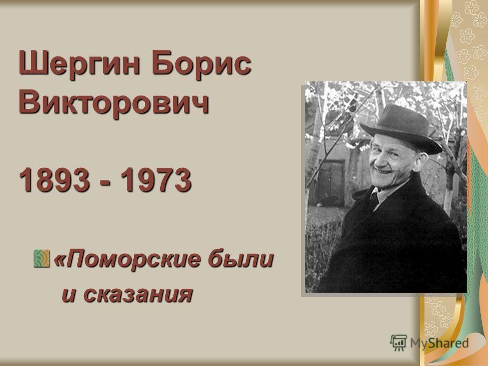Шергин Борис Викторович 1893 - 1973 «Поморские были и сказания и сказания