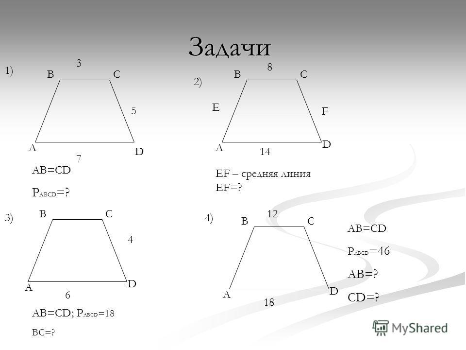 Задачи BC A D BC A D BC A D BC A D 3 5 7 1) AB=CD P ABCD =? 2) E F 8 14 EF – средняя линия EF=? 3) 6 4 AB=CD; P ABCD =18 BC=? 4) 12 18 AB=CD P ABCD =46 AB=? CD=?