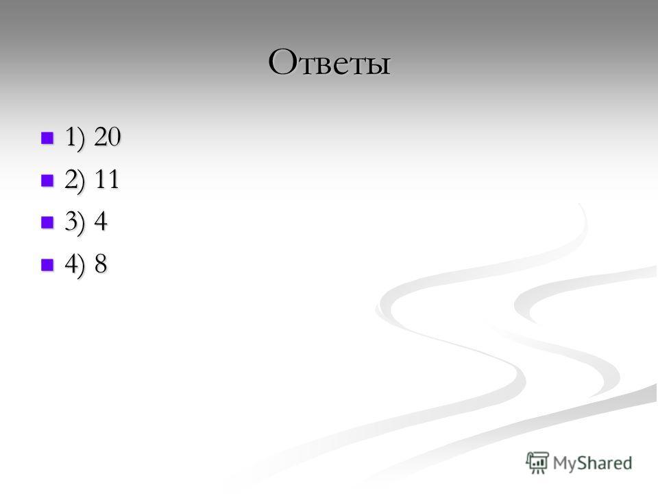 Ответы 1) 20 1) 20 2) 11 2) 11 3) 4 3) 4 4) 8 4) 8