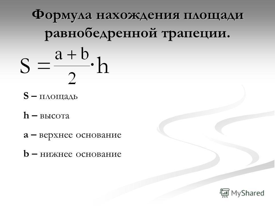 Формула нахождения площади равнобедренной трапеции. S = ·h S – площадь h – высота a – верхнее основание b – нижнее основание