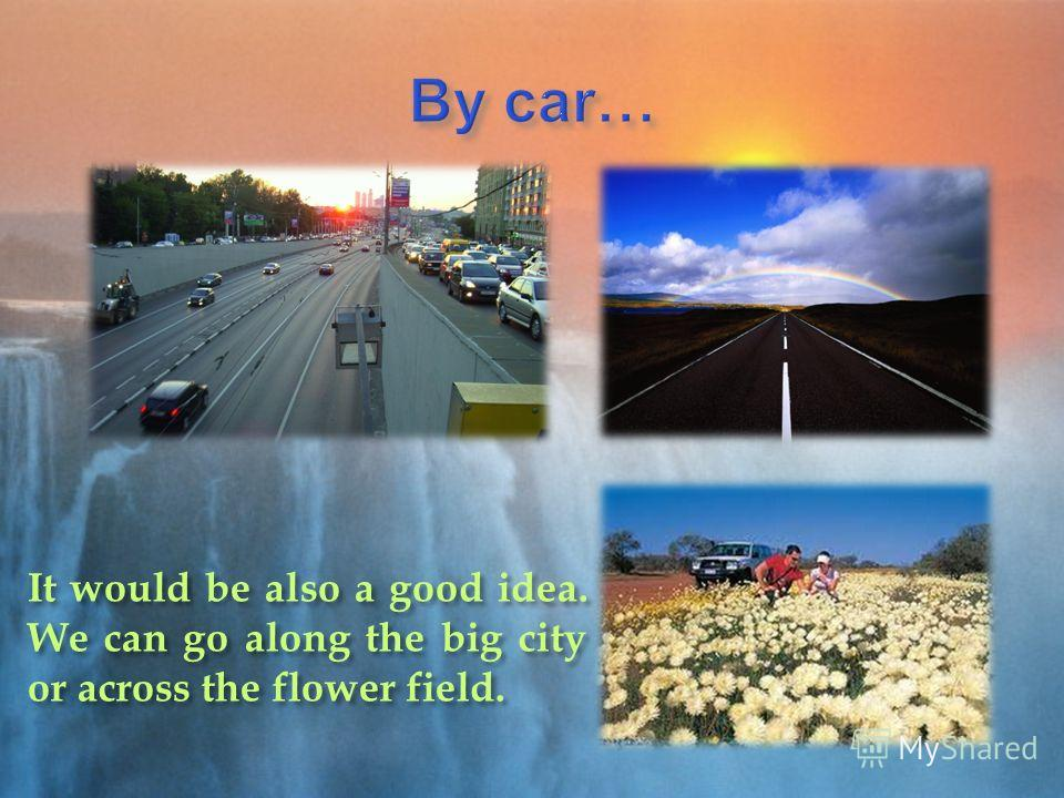 It would be also a good idea. We can go along the big city or across the flower field.
