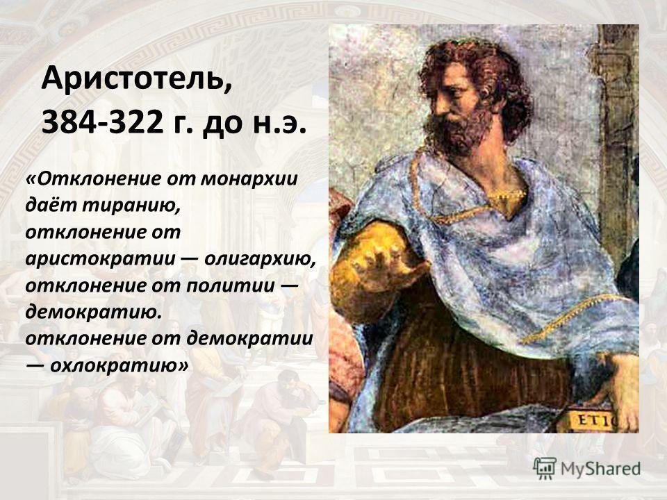 Аристотель, 384-322 г. до н.э. «Отклонение от монархии даёт тиранию, отклонение от аристократии олигархию, отклонение от политии демократию. отклонение от демократии охлократию»