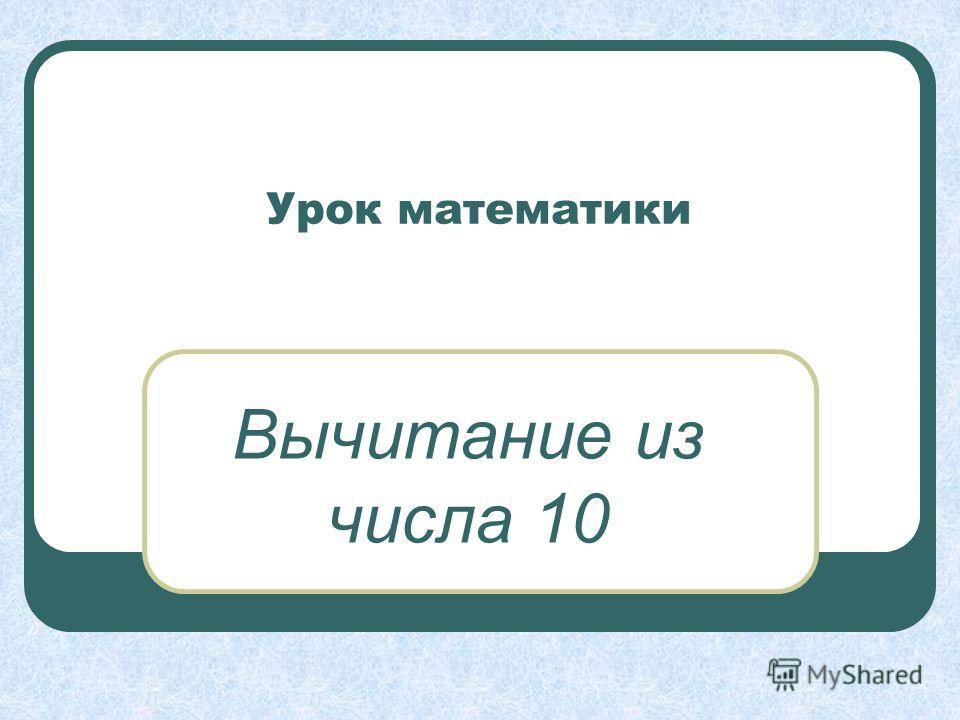 Урок математики Вычитание из числа 10