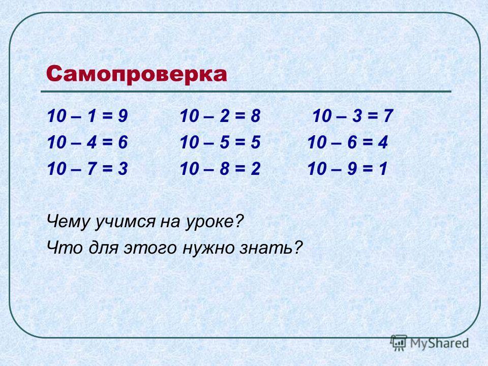 Самопроверка 10 – 1 = 9 10 – 2 = 8 10 – 3 = 7 10 – 4 = 6 10 – 5 = 5 10 – 6 = 4 10 – 7 = 3 10 – 8 = 2 10 – 9 = 1 Чему учимся на уроке? Что для этого нужно знать?