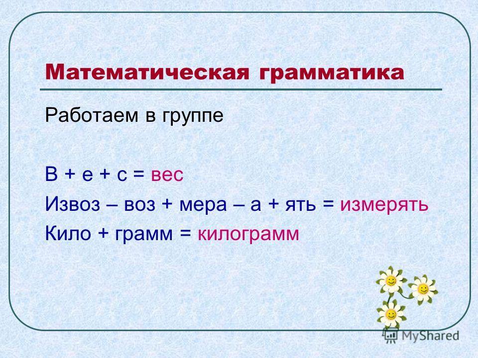 Математическая грамматика Работаем в группе В + е + с = вес Извоз – воз + мера – а + ять = измерять Кило + грамм = килограмм