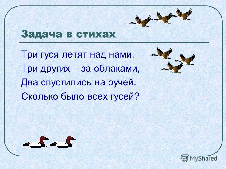 Задача в стихах Три гуся летят над нами, Три других – за облаками, Два спустились на ручей. Сколько было всех гусей?