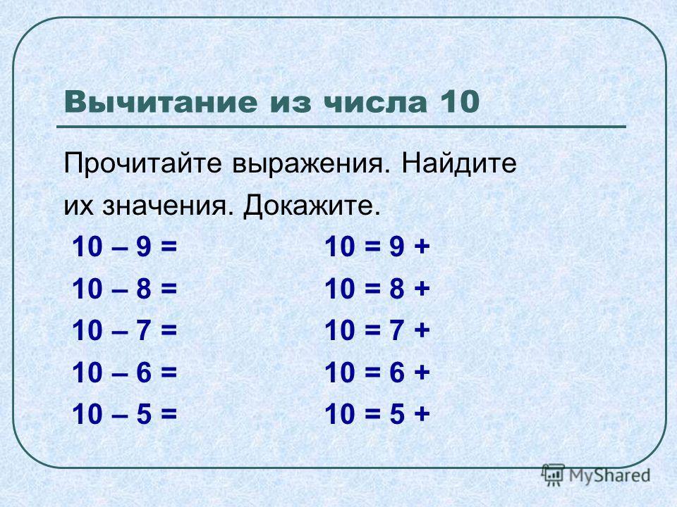 Вычитание из числа 10 Прочитайте выражения. Найдите их значения. Докажите. 10 – 9 = 10 = 9 + 10 – 8 = 10 = 8 + 10 – 7 = 10 = 7 + 10 – 6 = 10 = 6 + 10 – 5 = 10 = 5 +