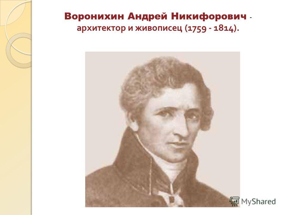 Воронихин Андрей Никифорович - архитектор и живописец (1759 - 1814).