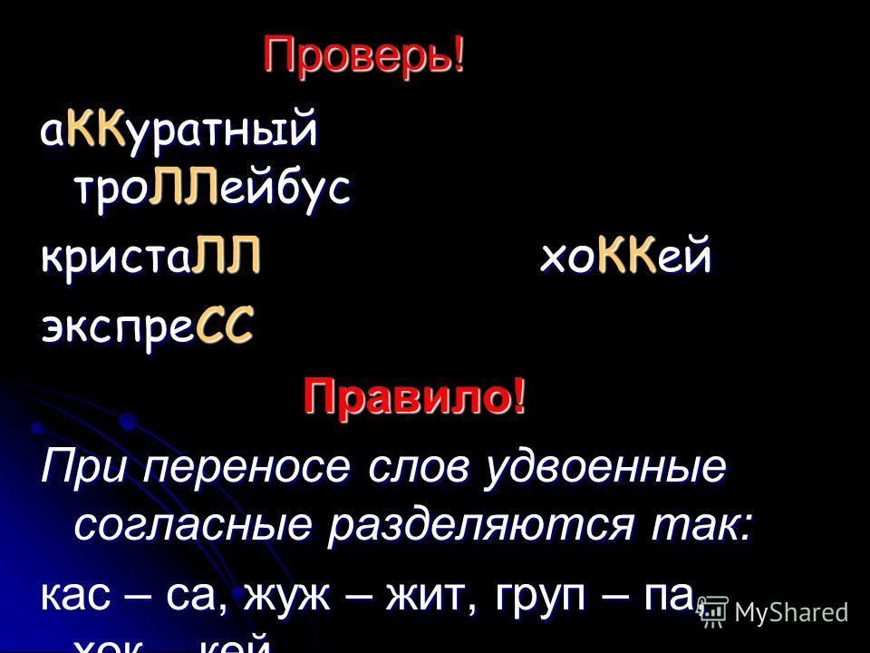 Проверь! аККуратный троЛЛейбус кристаЛЛ хоККей экспреСС Правило! При переносе слов удвоенные согласные разделяются так: кас – са, жуж – жит, груп – па, хок – кей.