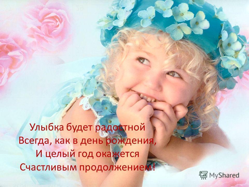 Улыбка будет радостной Всегда, как в день рождения, И целый год окажется Счастливым продолжением!