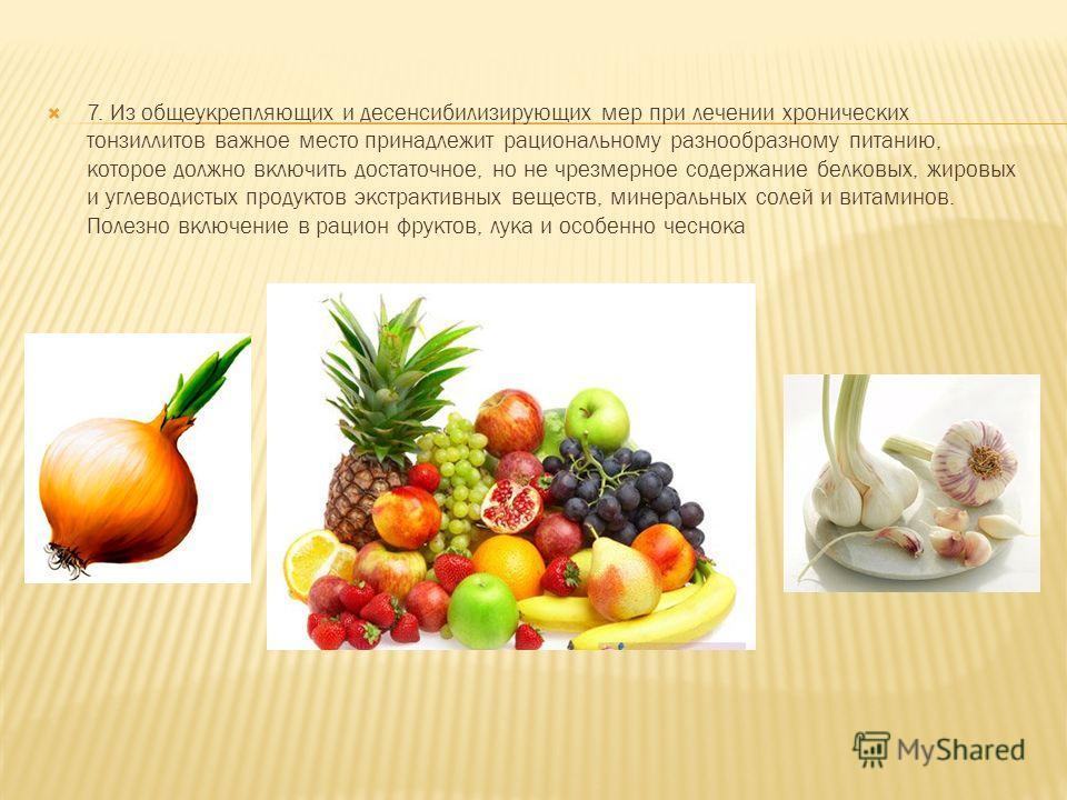 7. Из общеукрепляющих и десенсибилизирующих мер при лечении хронических тонзиллитов важное место принадлежит рациональному разнообразному питанию, которое должно включить достаточное, но не чрезмерное содержание белковых, жировых и углеводистых проду