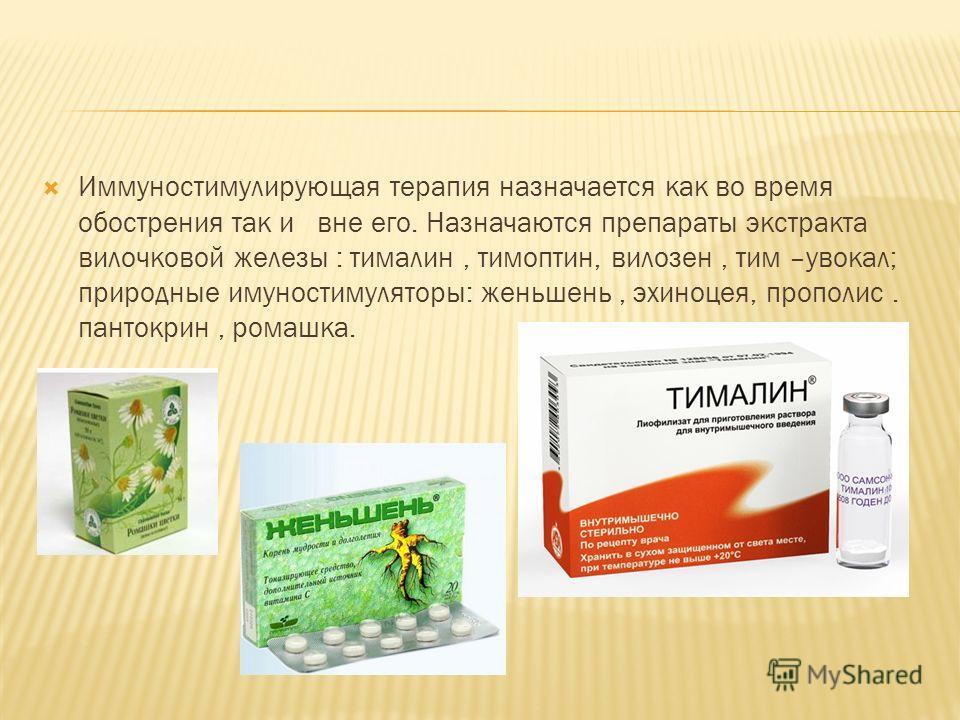 Иммуностимулирующая терапия назначается как во время обострения так и вне его. Назначаются препараты экстракта вилочковой железы : тималин, тимоптин, вилозен, тим –увокал; природные имуностимуляторы: женьшень, эхиноцея, прополис. пантокрин, ромашка.