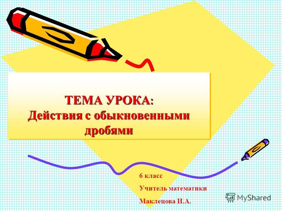 ТЕМА УРОКА : Действия с обыкновенными дробями 6 класс Учитель математики Маклецова И.А.