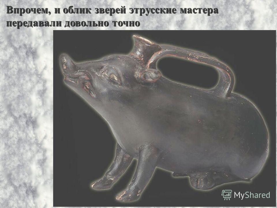 Впрочем, и облик зверей этрусские мастера передавали довольно точно